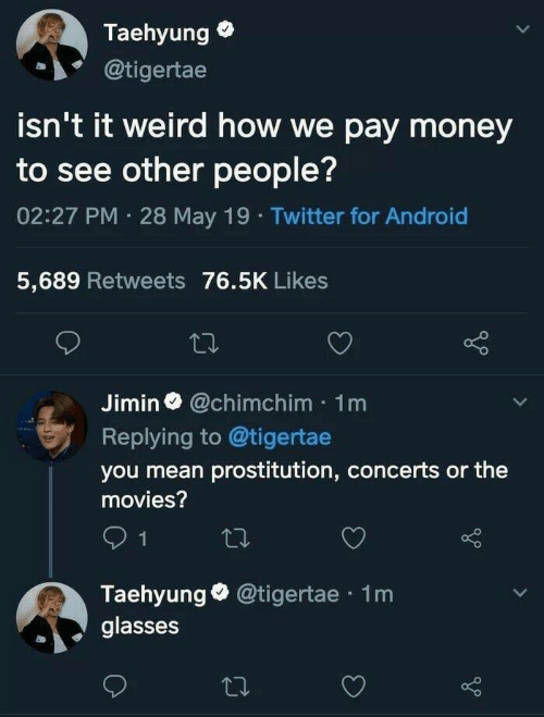 Android, Money, and Movies: Taehyung  @tigertae  isn't it weird how we pay money  to see other people?  02:27 PM 28 May 19 Twitter for Android  5,689 Retweets 76.5K Likes  Jimin@chimchim 1m  Replying to @tigertae  you mean prostitution, concerts or the  movies?  1  Taehyung @tigertae 1m  glasses