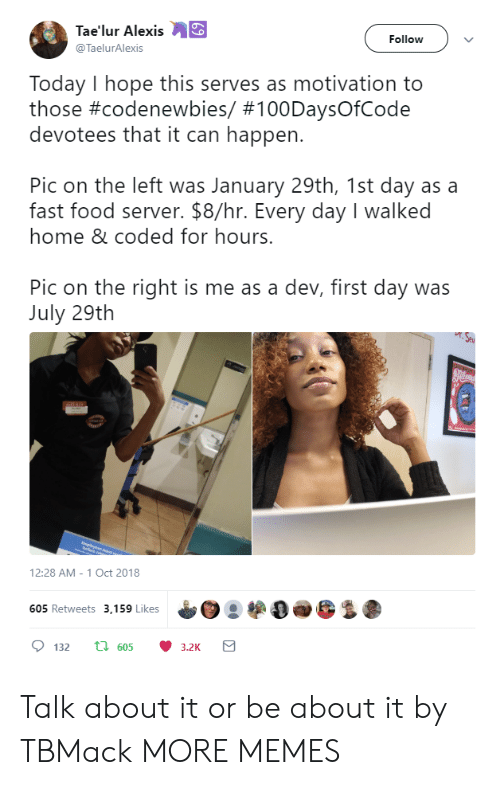 Dank, Fast Food, and Food: Tae'lur Alexis  @TaelurAlexis  Follow  Today I hope this serves as motivation to  those #codenewbies/ #100DaysOfCode  devotees that it can happen.  Pic on the left was January 29th, 1st day as a  fast food server. $8/hr. Every day I walked  home & coded for hours.  Pic on the right is me as a dev, first day was  July 29th  12:28 AM-1 Oct 2018  05 Retweets 3,159 Likes Talk about it or be about it by TBMack MORE MEMES