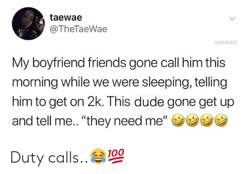 """Dude, Friends, and Sleeping: taewae  @TheTaeWae  NBAMEMES  My boyfriend friends gone call him this  morning while we were sleeping, telling  him to get on 2k. This dude gone get up  and tell me.. """"they need me"""" Duty calls..😂💯"""