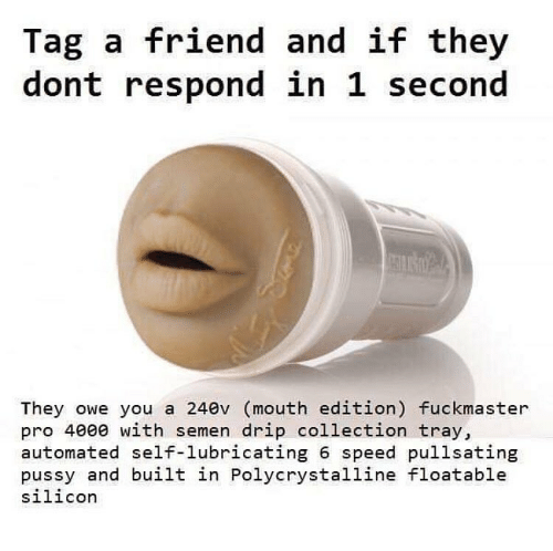 Dank, Pussy, and Pro: Tag a friend and if they  dont respond in 1 second  They owe you a 240v (mouth edition) fuckmaster  pro 4000 with semen drip collection tray,  automated self-lubricating 6 speed pullsating  pussy and built in Polycrystalline floatable  silicor