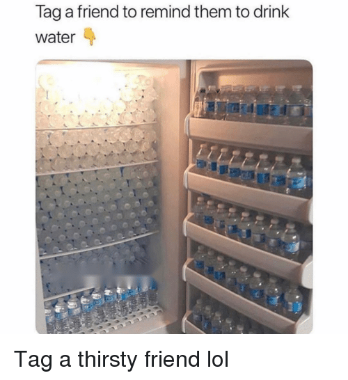 Funny, Lol, and Thirsty: Tag a friend to remind them to drink  Water Tag a thirsty friend lol