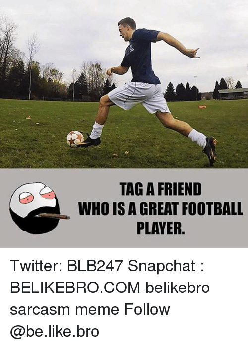 Be Like, Football, and Meme: TAG A FRIEND  WHO IS A GREAT FOOTBALL  PLAYER. Twitter: BLB247 Snapchat : BELIKEBRO.COM belikebro sarcasm meme Follow @be.like.bro