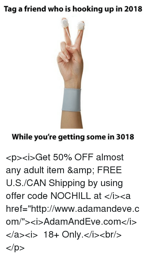 "Hooking: Tag a friend who is hooking up in 2018  While you're getting some in 3018 <p><i>Get 50% OFF almost any adult item &amp; FREE U.S./CAN Shipping by using offer code NOCHILL at </i><a href=""http://www.adamandeve.com/""><i>AdamAndEve.com</i></a><i>  18+ Only.</i><br/></p>"