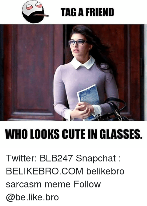 Be Like, Cute, and Meme: TAG A FRIEND  WHO LOOKS CUTE IN GLASSES Twitter: BLB247 Snapchat : BELIKEBRO.COM belikebro sarcasm meme Follow @be.like.bro