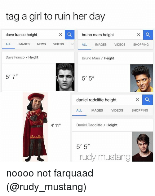 "Bruno Mars, Calvin Johnson, and Daniel Radcliffe: tag a girl to ruin her day  dave franco height  bruno mars height  ALL  IMAGES  NEWS  VIDEOS  M ALL  IMAGES  VIDEOS  SHOPPING  Dave Franco Height  Bruno Mars Height  5' 7""  5' 5""  daniel radcliffe height  ALL MAGES  VIDEOS  SHOPPING  4'11""  Daniel Radcliffe Height  5'5""  rudy mustang noooo not farquaad (@rudy_mustang)"