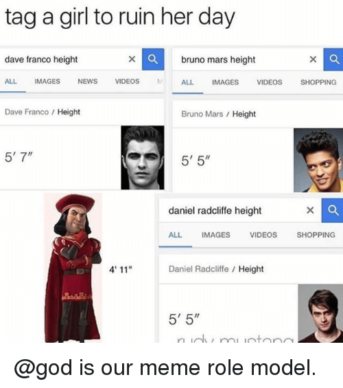 "Bruno Mars, Daniel Radcliffe, and God: tag a girl to ruin her day  dave franco height  bruno mars height  ALL IMAGESNEWS VIDEOS ALL IMAGES VIDEOSSHOPPING  Dave Franco Height  Bruno Mars Height  5' 7""  5'5""  daniel radcliffe height  ALL  IMAGES  VIDEOSSHOPPING  4' 11""  Daniel Radcliffe Height  5' 5"" @god is our meme role model."