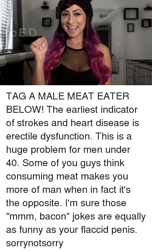 """Bacon Jokes: TAG A MALE MEAT EATER BELOW! The earliest indicator of strokes and heart disease is erectile dysfunction. This is a huge problem for men under 40. Some of you guys think consuming meat makes you more of man when in fact it's the opposite. I'm sure those """"mmm, bacon"""" jokes are equally as funny as your flaccid penis. sorrynotsorry"""
