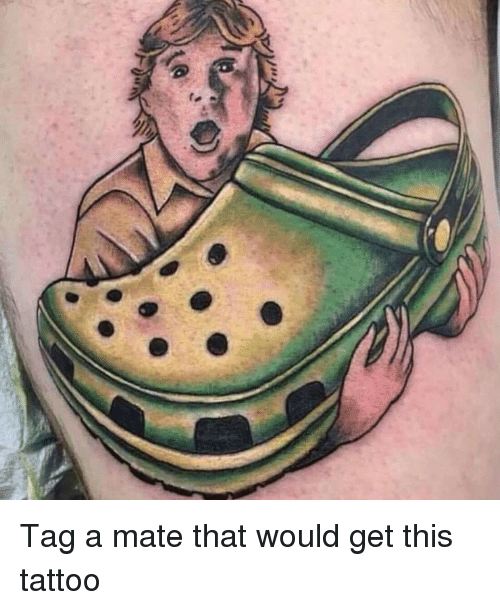 Tag A Mate: Tag a mate that would get this tattoo