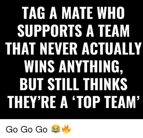 Tag A Mate: TAG A MATE WHO  SUPPORTS A TEAM  THAT NEVER ACTUALLY  WINS ANYTHING,  BUT STILL THINKS  THEY RE A TOP TEAM Go Go Go 😂🔥