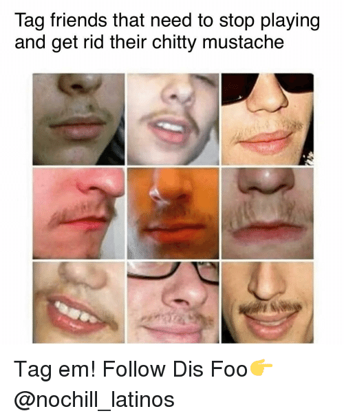 Friends, Latinos, and Memes: Tag friends that need to stop playing  and get rid their chitty mustache Tag em! Follow Dis Foo👉@nochill_latinos