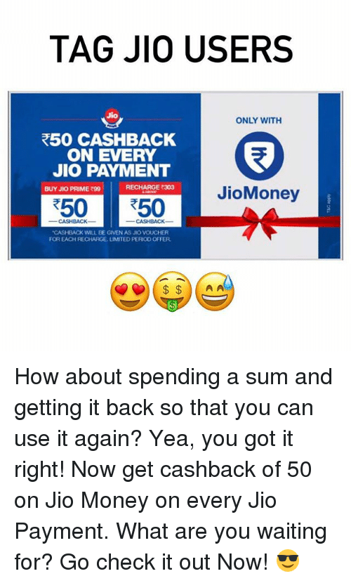 "À   À  : TAG JIO USERS  Jio  ONLY WITH  R50 CASHBACK  ON EVERY  JIO PAYMENT  RECHARGE 303  BUY JKO PRIME 990  JioMoney  R50 50  ""CASHBACK WILL BE GIVEN AS JIO VOUCHER  FOR EACH RECHARGE, UMITED PERIO0 OFFER  A A How about spending a sum and getting it back so that you can use it again? Yea, you got it right! Now get cashback of ₹50 on Jio Money on every Jio Payment. What are you waiting for? Go check it out Now! 😎"