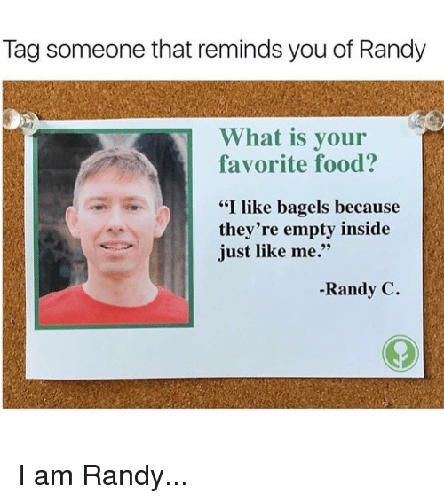"Food, Memes, and What Is: Tag someone that reminds you of Randy  What is your  favorite food?  ""I like bagels because  they're empty inside  just like me.""  -Randy C. I am Randy..."