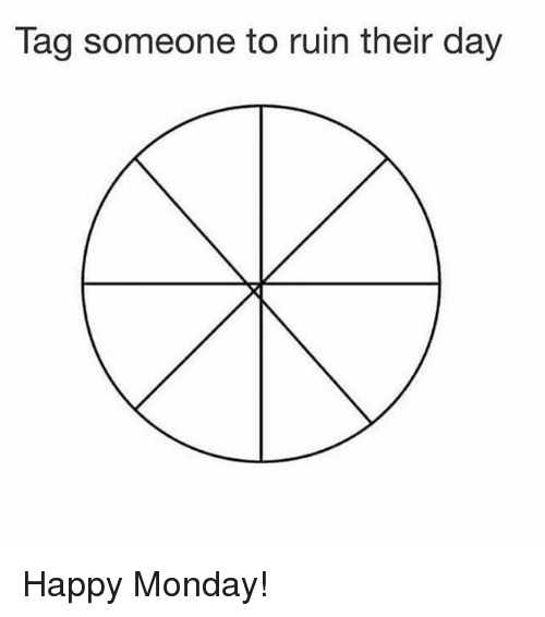 Memes, Happy, and Tag Someone: Tag someone to ruin their day Happy Monday!