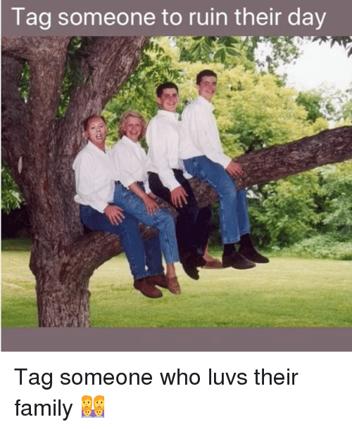 Family, Memes, and Tag Someone: Tag  someone to ruin their day Tag someone who luvs their family 👩‍👩‍👦‍👦
