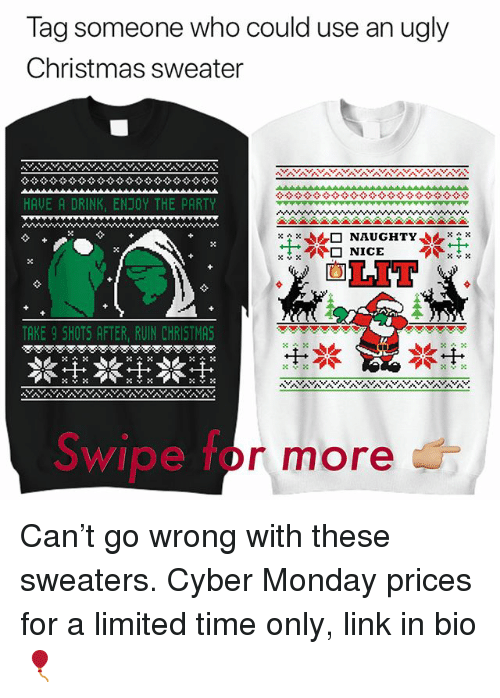 Christmas, Funny, and Lit: Tag someone who could use an ugly  Christmas sweater  HAVE A DRINK, ENJOY THE PARTY  ㄨㄔㄨ  企□  NAUGHTY,.rx  ㄨㄚㄨ  LIT  TAKE 9 SHOTS AFTER, RUIN CHRISTMAS  Swipe for more Can't go wrong with these sweaters. Cyber Monday prices for a limited time only, link in bio 🎈