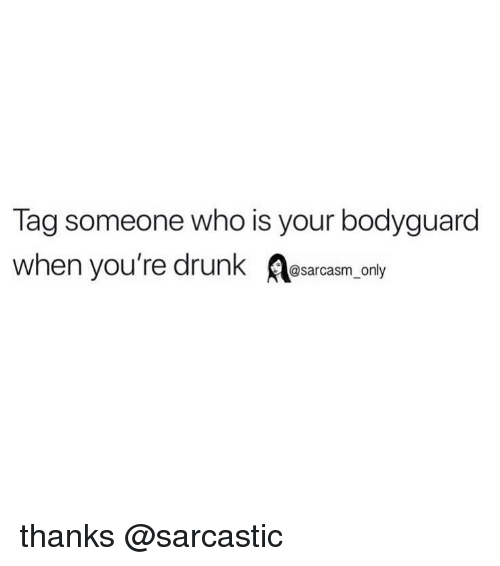 Drunk, Funny, and Memes: Tag someone who is your bodyguard  when you're drunk sarcasm only thanks @sarcastic
