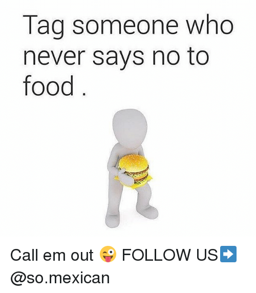 Food, Memes, and Tag Someone: Tag someone who  never says no to  food Call em out 😜 FOLLOW US➡️ @so.mexican