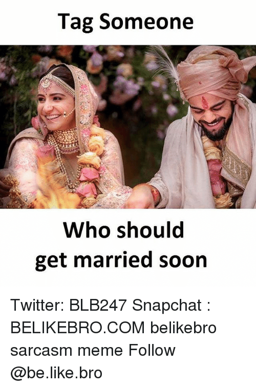 Be Like, Meme, and Memes: Tag Someone  Who should  get married soon Twitter: BLB247 Snapchat : BELIKEBRO.COM belikebro sarcasm meme Follow @be.like.bro