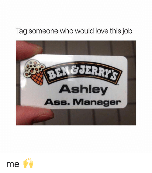 Ass, Love, and Tag Someone: Tag someone who would love this job  BEN&JERR  Ashley  Ass. Manager me 🙌