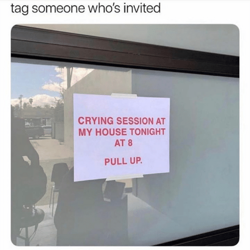 Crying, My House, and House: tag someone who's invited  CRYING SESSION AT  MY HOUSE TONIGHT  AT 8  PULL UP.