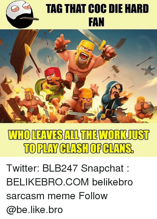 Be Like, Meme, and Memes: TAG THAT COC DIE HARD  FAN  WHO LEAVES ALL THE WORK JUST  TO PLAY CLASH OF CLANS. Twitter: BLB247 Snapchat : BELIKEBRO.COM belikebro sarcasm meme Follow @be.like.bro