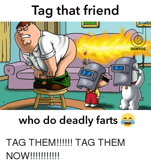 Who, Friend, and Them: Tag that friend  DEMYOS  0  Ln  who do deadly farts
