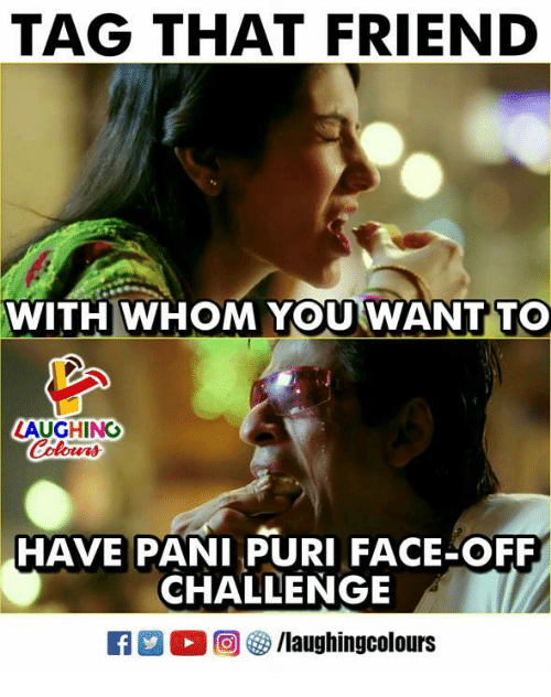 Indianpeoplefacebook, Face Off, and Friend: TAG THAT FRIEND  WITH  WH  OM YOU WANT TO  AUGHING  HAVE PANI PURI FACE OFF  CHALLENGE