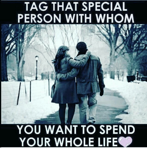 Special Person: TAG THAT SPECIAL  PERSON WITH WHOM  YOU WANT TO SPEND  YOUR WHOLE LIFE