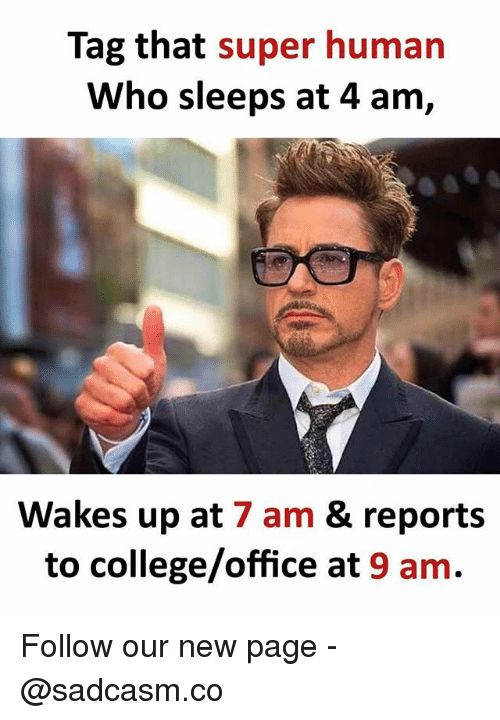 College, Memes, and Office: Tag that super human  Who sleeps at 4 am,  Wakes up at 7 am & reports  to college/office at 9 am. Follow our new page - @sadcasm.co