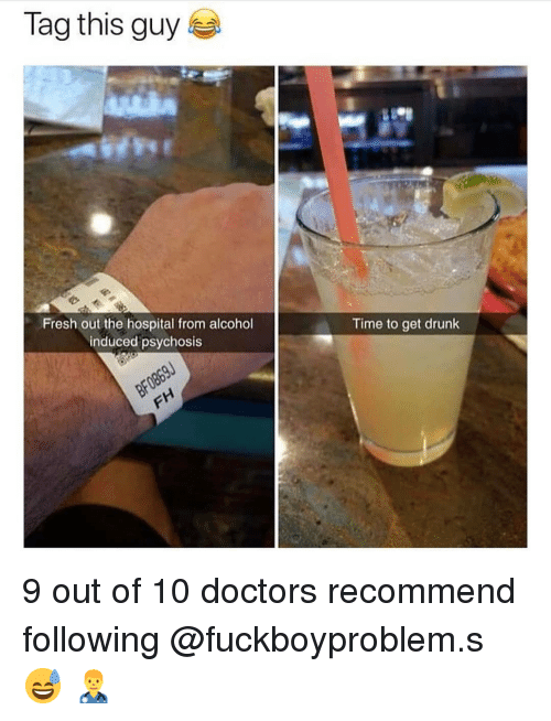 Drunk, Fresh, and Memes: Tag this guy  Fresh out the hospital from alcohol  induced psychosis  Time to get drunk 9 out of 10 doctors recommend following @fuckboyproblem.s 😅 👨⚕️