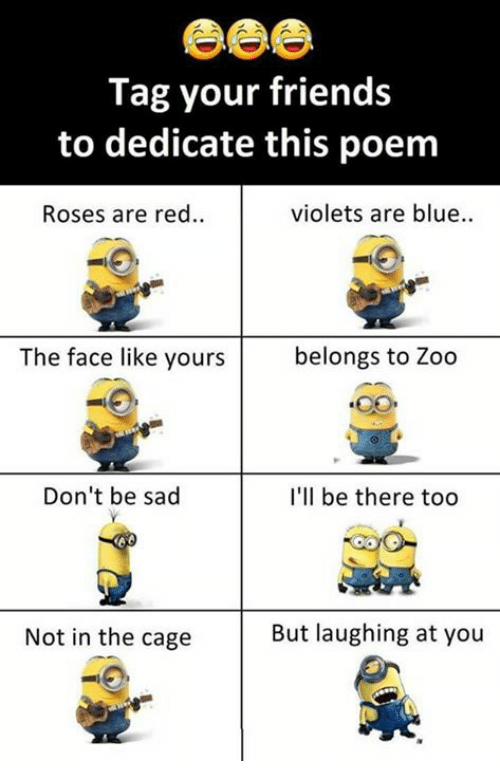 Caged: Tag your friends  to dedicate this poem  Roses are red..  violets are blue..  The face like yours  belongs to Zoo  Don't be sad  I'll be there too  Not in the cage  But laughing at you