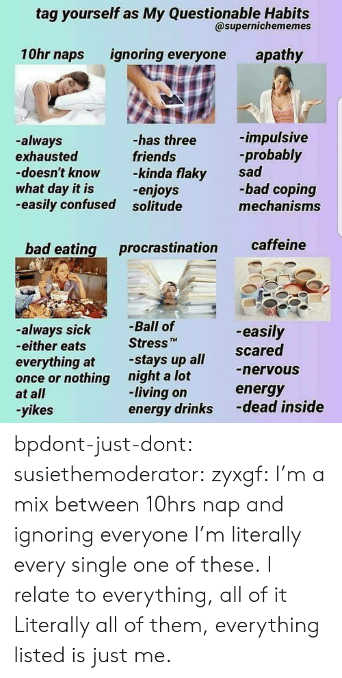 impulsive: tag yourself as My Questionable Habits  @supernichememes  10hr naps ignoring everyone apathy  -has three  friends  -impulsive  probably  -always  doesn't know -kinda flaky sad  -easily confused solitude  exhausted  what day it is  -bad coping  mechanisms  -enjoys  bad eating procrastination caffeine  -always sick  -either eats  Ball of  Stress  -easily  TM  everything at stays up all Scared  once or nothing night a lot  at all  -yikes  nervous  energy  -dead inside  -living on  energy drinks bpdont-just-dont:  susiethemoderator:  zyxgf: I'm a mix between 10hrs nap and ignoring everyone  I'm literally every single one of these.  I relate to everything, all of it  Literally all of them, everything listed is just me.