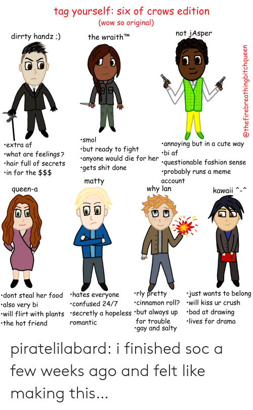 Questionable: tag yourself: six of crows edition  (wow so original)  the wraith  not jAsper  dirrty handz:)  .smol  .but ready to fight  anyone would die for her  .gets shit done  annoying but in a cute way  .bi af  questionable fashion sense  .probably runs a meme  account  .extra af  what are feelings?  hair full of secret  in for the $$$  matty  why lan  queen-a  Kawaii  dont steal her food hates everyone rly pretty  also very bi  will flirt with plants secretly a hopeless 'but always up 'bad at drawing  .the hot friend  just wants to belong  cinnamon roll? .will kiss ur crush  confused 24/7  for trouble  gay and salty  lives for drama  romantic piratelilabard:  i finished soc a few weeks ago and felt like making this…