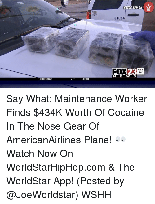 The Worldstar: TAHLEQUAH  270  CLEAR  WATCH NOW ON  S1084  FOX  23  4:32  36 Say What: Maintenance Worker Finds $434K Worth Of Cocaine In The Nose Gear Of AmericanAirlines Plane! 👀 Watch Now On WorldStarHipHop.com & The WorldStar App! (Posted by @JoeWorldstar) WSHH