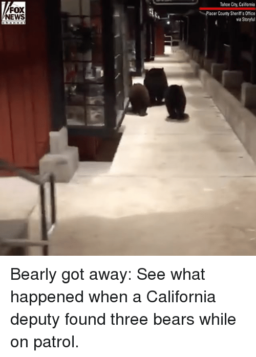 Tahoe: Tahoe City, California  FOX  NEWS  Placer County Sheriff's Office  via Storyful Bearly got away: See what happened when a California deputy found three bears while on patrol.