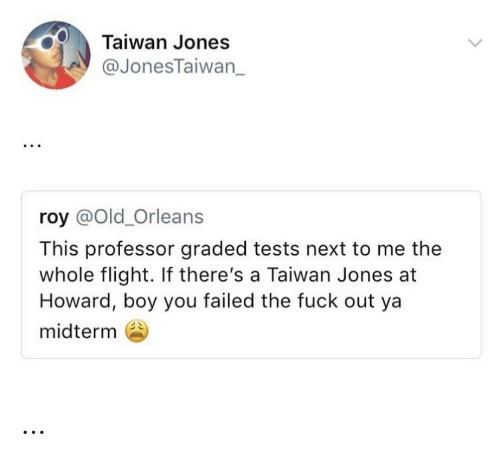 Flight, Fuck, and Old: Taiwan Jones  @JonesTaiwan_  roy @Old_Orleans  This professor graded tests next to me the  whole flight. If there's a Taiwan Jones at  Howard, boy you failed the fuck out ya  midterm …