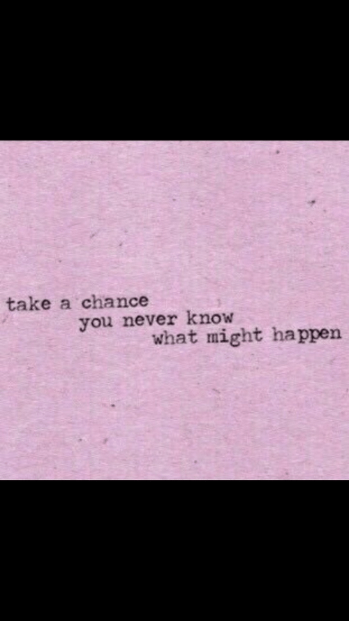 you never know: take a chance  you never know  what might happen