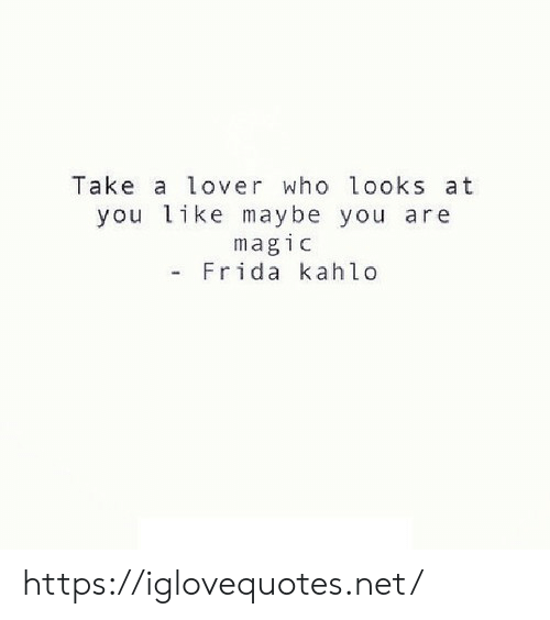 Magic, Frida Kahlo, and Net: Take a lover who looks at  you like maybe you are  magic  - Frida kahlo https://iglovequotes.net/