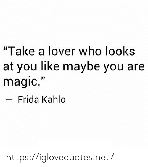 """lover: """"Take a lover who looks  at you like maybe you are  magic.""""  Frida Kahlo https://iglovequotes.net/"""