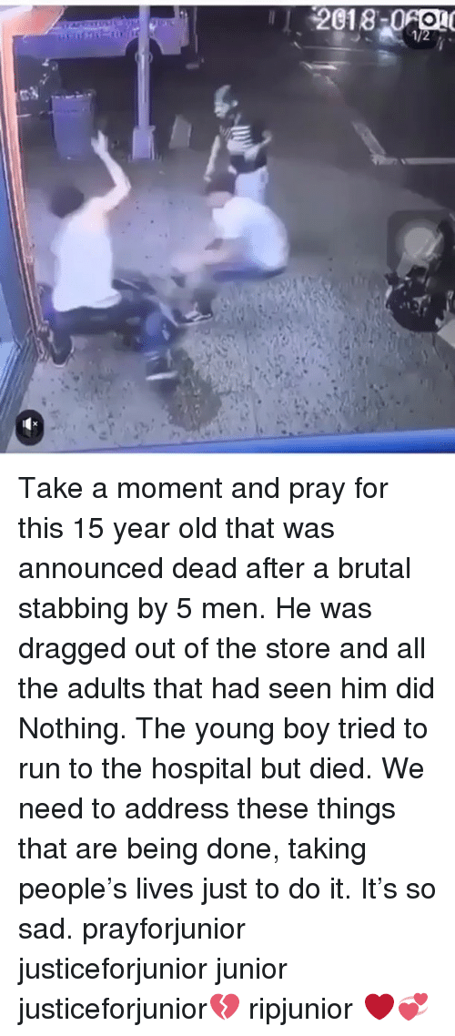 Memes, Run, and Hospital: Take a moment and pray for this 15 year old that was announced dead after a brutal stabbing by 5 men. He was dragged out of the store and all the adults that had seen him did Nothing. The young boy tried to run to the hospital but died. We need to address these things that are being done, taking people's lives just to do it. It's so sad. prayforjunior justiceforjunior junior justiceforjunior💔 ripjunior ❤️💞