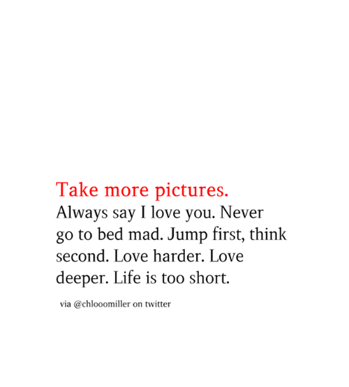 life is too short: Take more pictures.  Always say I love you. Never  go to bed mad. Jump first, think  second. Love harder. Love  deeper. Life is too short  via @chlooomiller on twitter