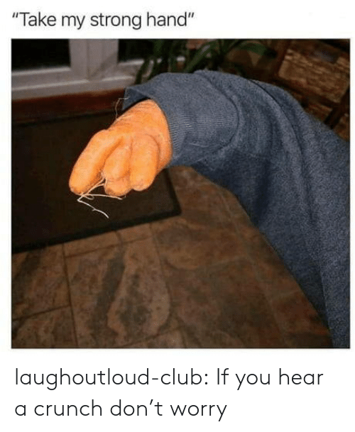 "Club, Tumblr, and Blog: Take my strong hand"" laughoutloud-club:  If you hear a crunch don't worry"