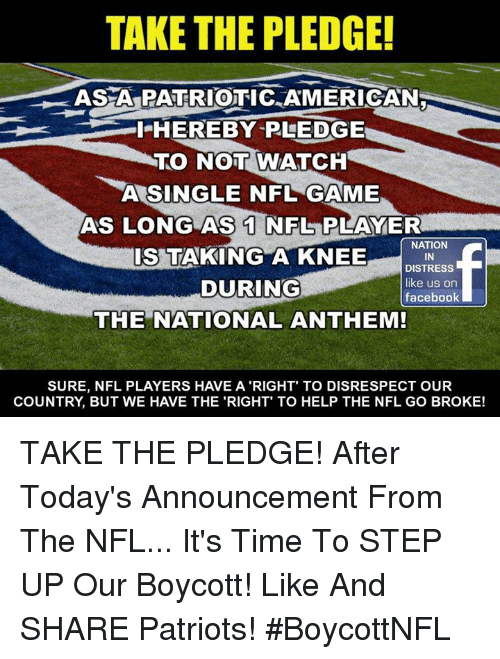 Facebook, Memes, and Nfl: TAKE THE PLEDGE!  ASA PATRIOTIC AMERICAN  I-HEREBY RLEDGE  TO NOT WATCH  A SINGLE NFL GAME  AS LONG AS 1 NFL PLAYER  IS TAKING A KNEEOMATN  DISTRESS  like us on  facebook  DURING  THE NATIONAL ANTHEM!  SURE, NFL PLAYERS HAVE A RIGHT' TO DISRESPECT OUR  COUNTRY, BUT WE HAVE THE 'RIGHT' TO HELP THE NFL GO BROKE! TAKE THE PLEDGE! After Today's Announcement From The NFL... It's Time To STEP UP Our Boycott!  Like And SHARE Patriots!  #BoycottNFL