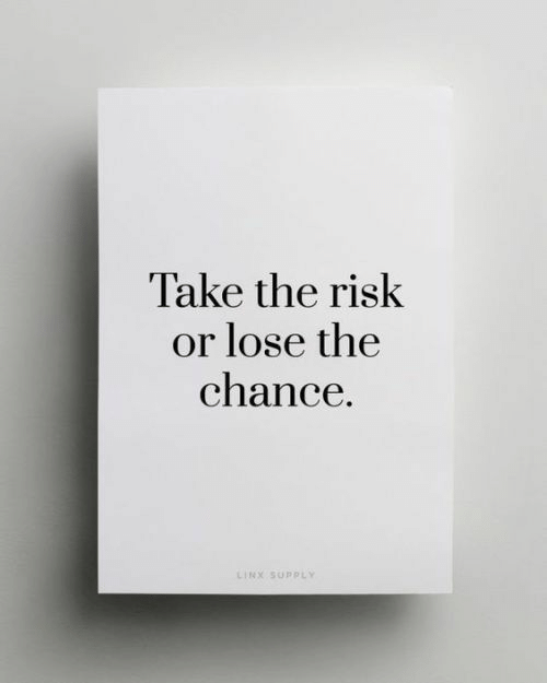 Chance, Lose, and  Risk: Take the risk  or lose the  chance.