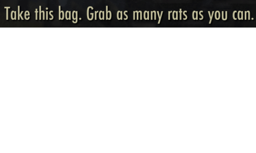 bag: Take this bag. Grab as many rats as you can.