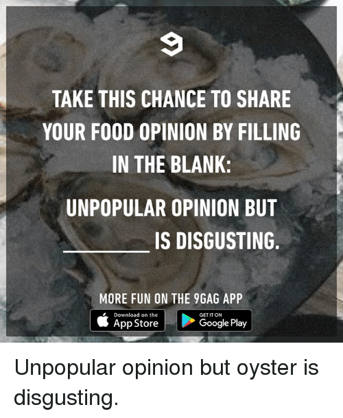 Google Play: TAKE THIS CHANCE TO SHARE  YOUR FOOD OPINION BY FILLING  IN THE BLANK:  UNPOPULAR OPINION BUT  IS DISGUSTING  MORE FUN ON THE 9GAG APP  Download on the  App Store  GET IT ON  Google Play Unpopular opinion but oyster is disgusting.