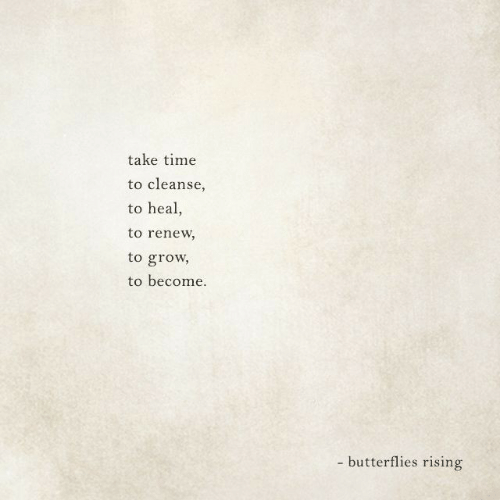 Cleanse: take time  to cleanse  to heal,  to renew  to grow  to become  - butterflies rising