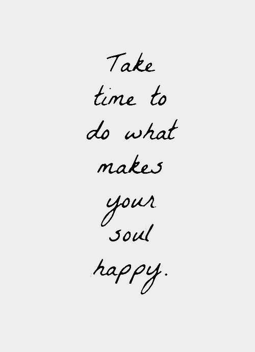 Happ: Take  time to  do what  makes  yous  Soul  hapP/