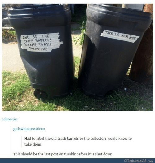 Trash, Tumblr, and Old: TAKE US AWAY Boks  AND S0 THE  TRASH BARRELS  6CAME TRASH  THEMSE LVES  sabrecmc:  girlswhoarewolves:  Had to label the old trash barrels so the collectors would know to  take them  This should be the last post on tumblr before it is shut down.  STRANGEBEAVER.COM