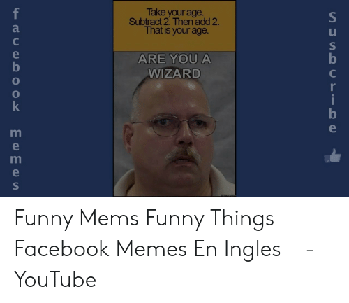 funny mems: Take your age.  Subtract 2. Then add 2.  That is your age.  f  e  ARE YOU A  b  WIZARD  C  r  i  memes.com  SUSA U LIO e  TOO  Eemes Funny Mems Funny Things Facebook Memes En Ingles ⓕ - YouTube